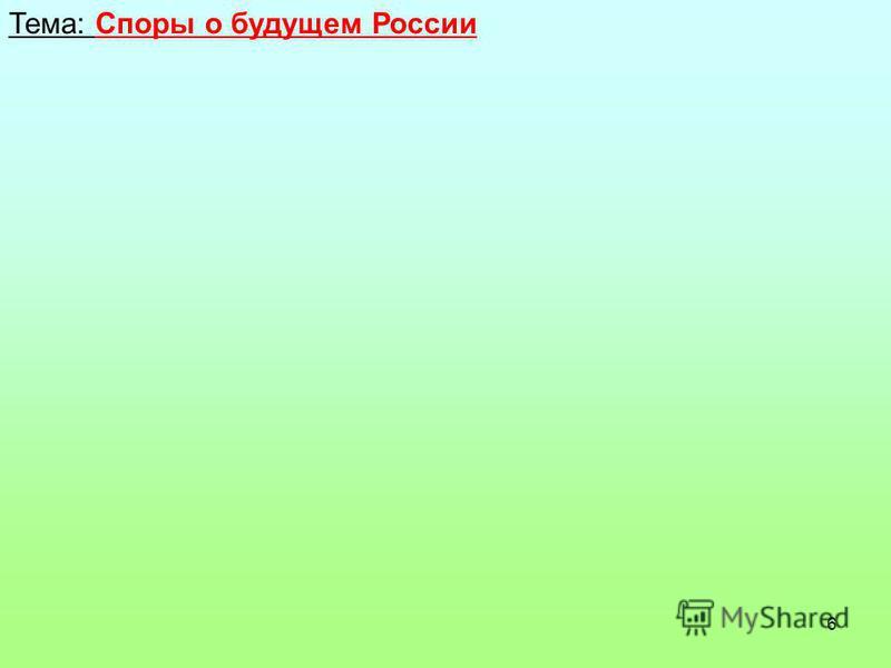 6 Тема: Споры о будущем России