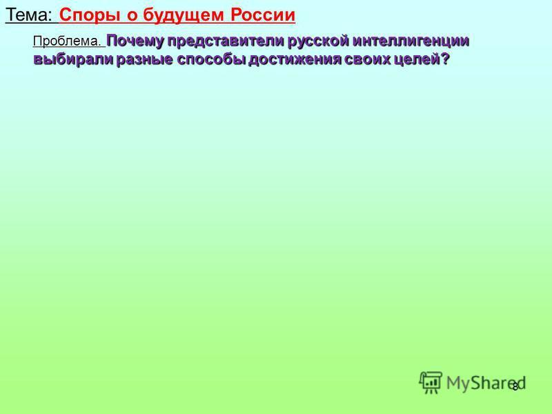 8 Тема: Споры о будущем России Проблема. Почему представители русской интеллигенции выбирали разные способы достижения своих целей?