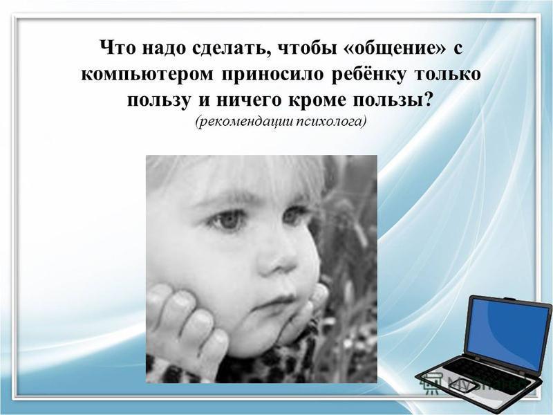 Что надо сделать, чтобы «общение» с компьютером приносило ребёнку только пользу и ничего кроме пользы? (рекомендации психолога)