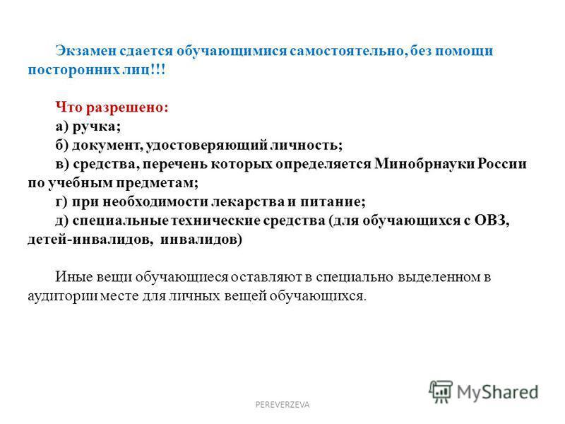 PEREVERZEVA Экзамен сдается обучающимися самостоятельно, без помощи посторонних лиц!!! Что разрешено: а) ручка; б) документ, удостоверяющий личность; в) средства, перечень которых определяется Минобрнауки России по учебным предметам; г) при необходим