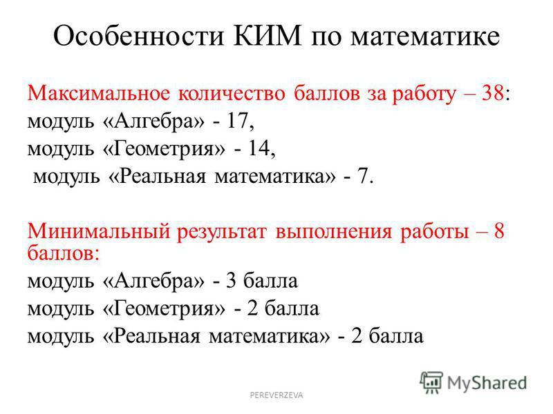 Особенности КИМ по математике Максимальное количество баллов за работу – 38: модуль «Алгебра» - 17, модуль «Геометрия» - 14, модуль «Реальная математика» - 7. Минимальный результат выполнения работы – 8 баллов: модуль «Алгебра» - 3 балла модуль «Геом