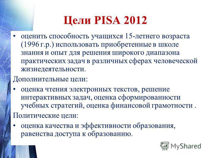 Цели PISA 2012 оценить способность учащихся 15-летнего возраста (1996 г.р.) использовать приобретенные в школе знания и опыт для решения широкого диапазона практических задач в различных сферах человеческой жизнедеятельности. Дополнительные цели: оце