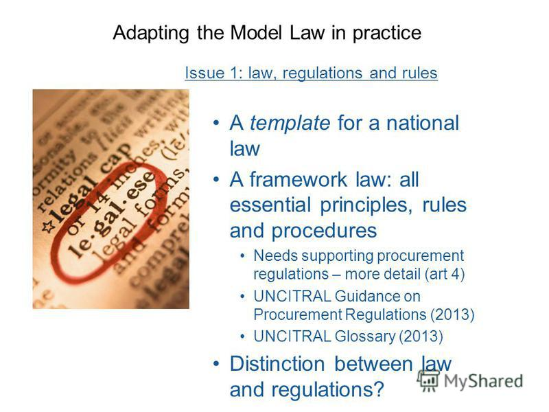 Adapting the Model Law in practice Issue 1: law, regulations and rules A template for a national law A framework law: all essential principles, rules and procedures Needs supporting procurement regulations – more detail (art 4) UNCITRAL Guidance on P