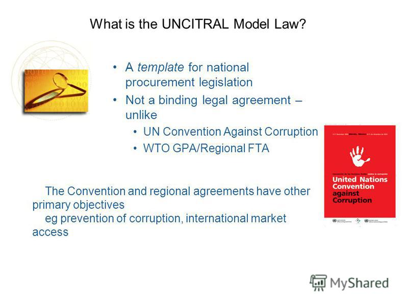 What is the UNCITRAL Model Law? A template for national procurement legislation Not a binding legal agreement – unlike UN Convention Against Corruption WTO GPA/Regional FTA The Convention and regional agreements have other primary objectives eg preve