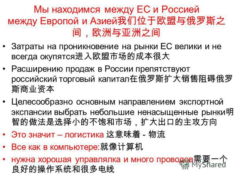 Мы находимся между ЕС и Россией между Европой и Азией Затраты на проникновение на рынки ЕС велики и не всегда окупятся Расширению продаж в России препятствуют российский торговый капитал Целесообразно основным направлением экспортной экспансии выбрат