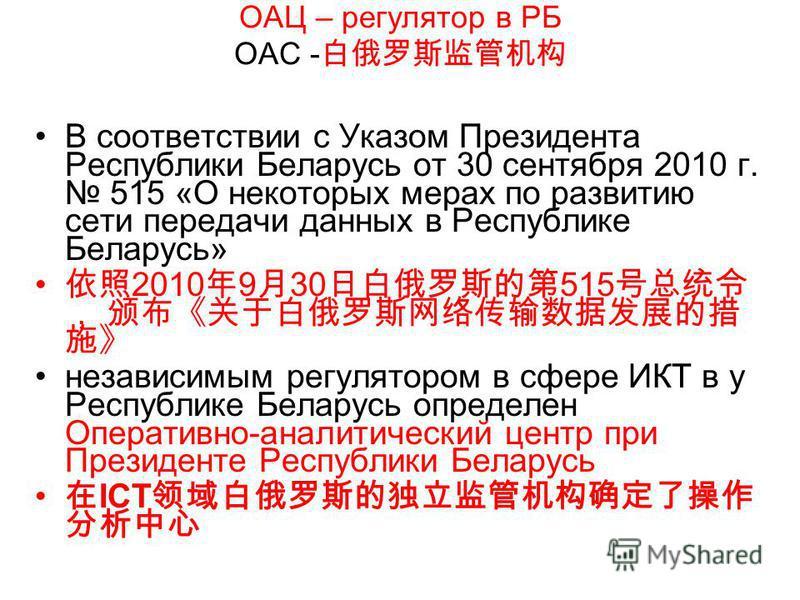 ОАЦ – регулятор в РБ OAC - В соответствии с Указом Президента Республики Беларусь от 30 сентября 2010 г. 515 «О некоторых мерах по развитию сети передачи данных в Республике Беларусь» 2010 9 30 515 независимым регулятором в сфере ИКТ в у Республике Б