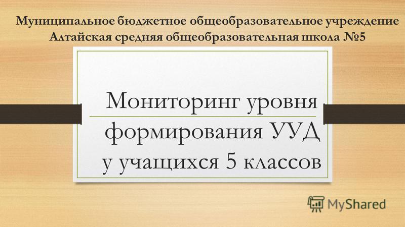 Мониторинг уровня формирования УУД у учащихся 5 классов Муниципальное бюджетное общеобразовательное учреждение Алтайская средняя общеобразовательная школа 5