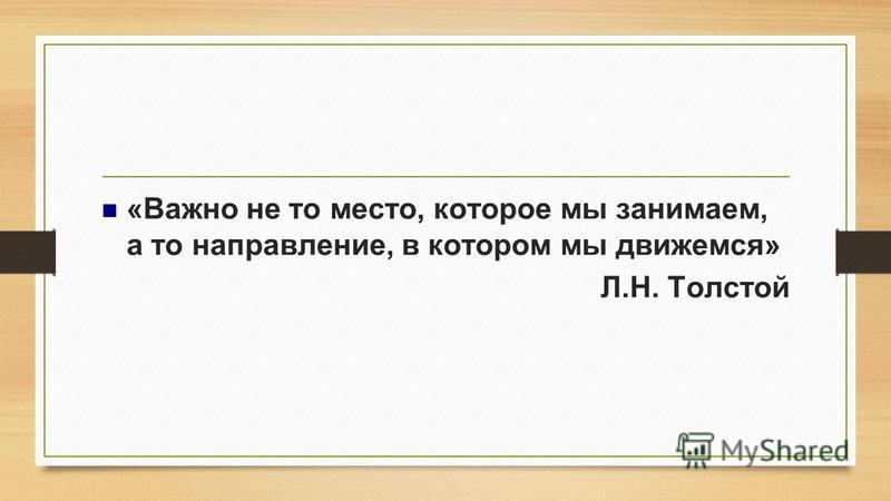 «Важно не то место, которое мы занимаем, а то направление, в котором мы движемся» Л.Н. Толстой