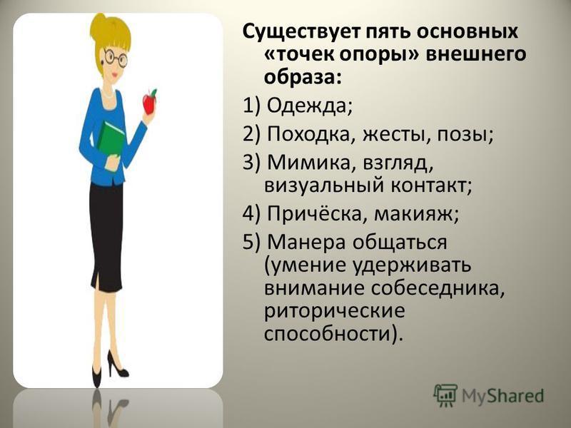 Существует пять основных «точек опоры» внешнего образа: 1) Одежда; 2) Походка, жесты, позы; 3) Мимика, взгляд, визуальный контакт; 4) Причёска, макияж; 5) Манера общаться (умение удерживать внимание собеседника, риторические способности).