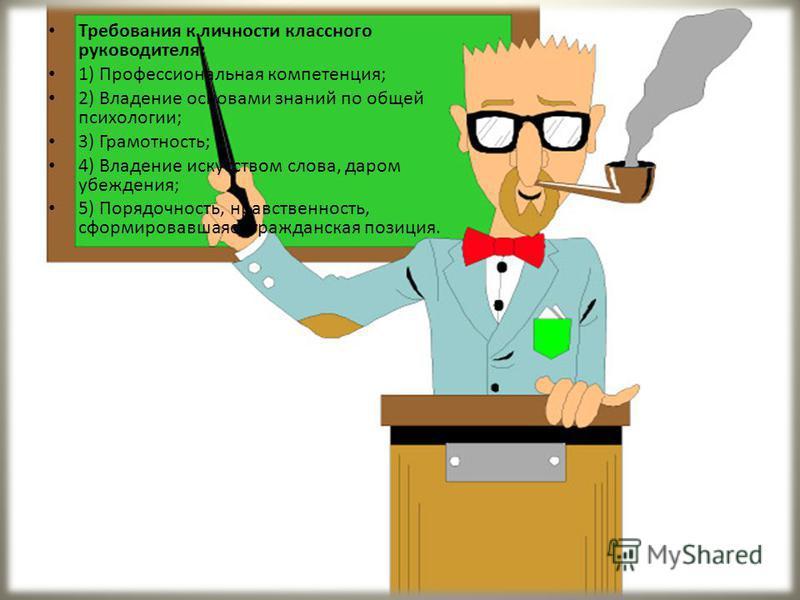 Требования к личности классного руководителя: 1) Профессиональная компетенция; 2) Владение основами знаний по общей психологии; 3) Грамотность; 4) Владение искусством слова, даром убеждения; 5) Порядочность, нравственность, сформировавшаяся гражданск