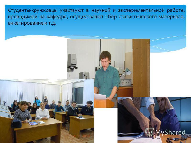 Студенты-кружковцы участвуют в научной и экспериментальной работе, проводимой на кафедре, осуществляют сбор статистического материала, анкетирование и т.д.