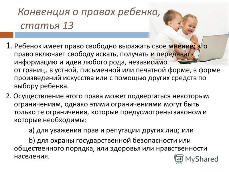 Конвенция о правах ребенка, статья 13 1. Ребенок имеет право свободно выражать свое мнение ; это право включает свободу искать, получать и передавать информацию и идеи любого рода, независимо от границ, в устной, письменной или печатной форме, в форм