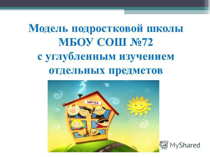 Модель подростковой школы МБОУ СОШ 72 с углубленным изучением отдельных предметов