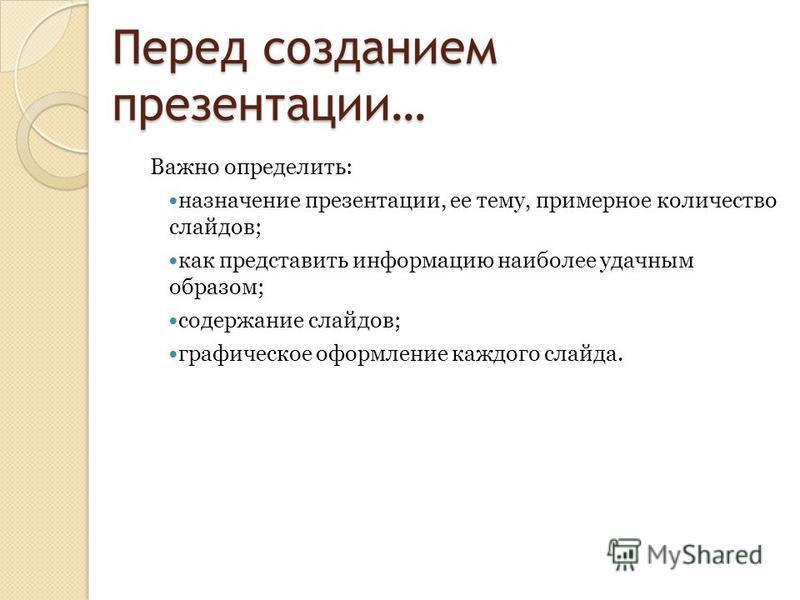 Перед созданием презентации… Важно определить: назначение презентации, ее тему, примерное количество слайдов; как представить информацию наиболее удачным образом; содержание слайдов; графическое оформление каждого слайда.