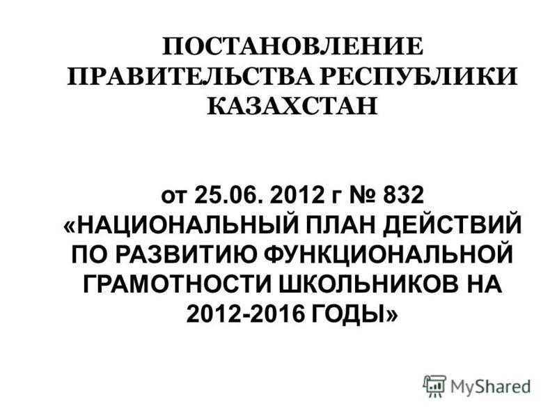 ПОСТАНОВЛЕНИЕ ПРАВИТЕЛЬСТВА РЕСПУБЛИКИ КАЗАХСТАН от 25.06. 2012 г 832 «НАЦИОНАЛЬНЫЙ ПЛАН ДЕЙСТВИЙ ПО РАЗВИТИЮ ФУНКЦИОНАЛЬНОЙ ГРАМОТНОСТИ ШКОЛЬНИКОВ НА 2012-2016 ГОДЫ»