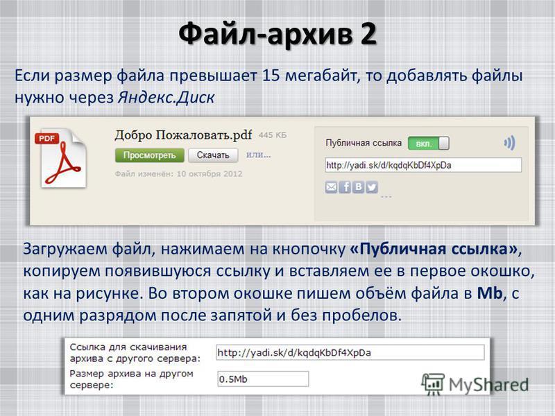 Файл-архив 2 Если размер файла превышает 15 мегабайт, то добавлять файлы нужно через Яндекс.Диск Загружаем файл, нажимаем на кнопочку «Публичная ссылка», копируем появившуюся ссылку и вставляем ее в первое окошко, как на рисунке. Во втором окошке пиш