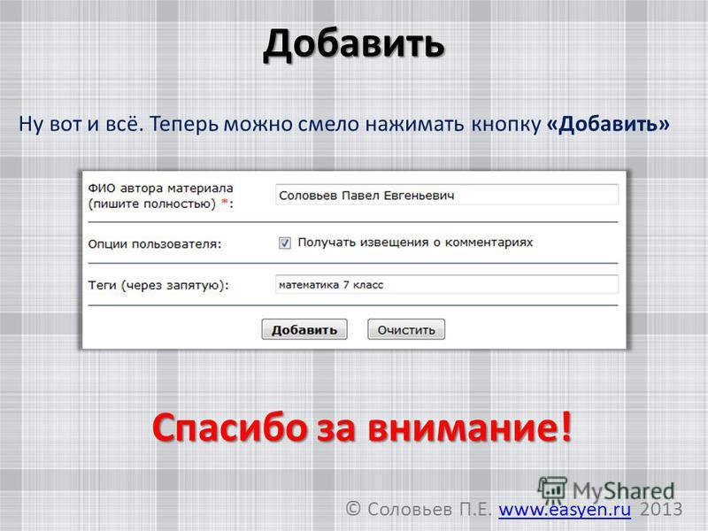 Добавить Ну вот и всё. Теперь можно смело нажимать кнопку «Добавить» Спасибо за внимание! © Соловьев П.Е. www.easyen.ru 2013www.easyen.ru