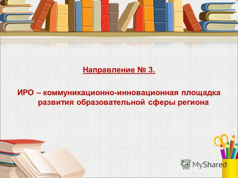 Направление 3. ИРО – коммуникационной-инновационная площадка развития образовательной сферы региона