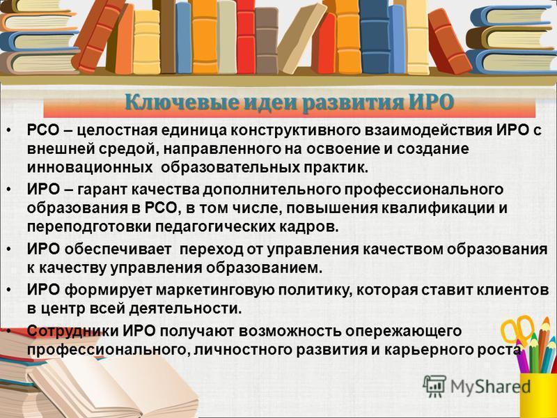 Ключевые идеи развития ИРО РСО – целостная единица конструктивного взаимодействия ИРО с внешней средой, направленного на освоение и создание инновационных образовательных практик. ИРО – гарант качества дополнительного профессионального образования в