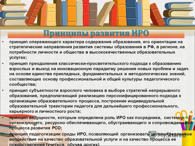 Принципы развития ИРО принцип опережающего характера содержания образования, его ориентации на стратегические направления развития системы образования в РФ, в регионе, на потребности личности и общества в высококачественных образовательных услугах; п