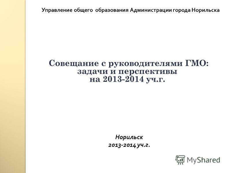 Совещание с руководителями ГМО: задачи и перспективы на 2013-2014 уч.г. Управление общего образования Администрации города Норильска Норильск 2013-2014 уч. г.