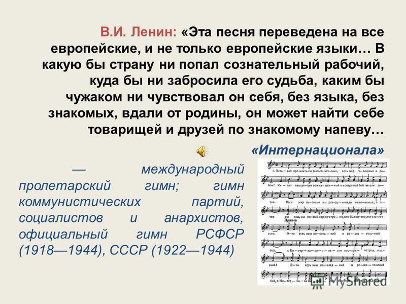 В.И. Ленин: «Эта песня переведена на все европейские, и не только европейские языки… В какую бы страну ни попал сознательный рабочий, куда бы ни забросила его судьба, каким бы чужаком ни чувствовал он себя, без языка, без знакомых, вдали от родины, о
