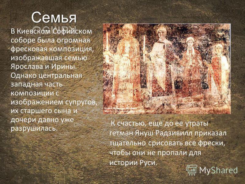 В Киевском Софийском соборе была огромная фресковая композиция, изображавшая семью Ярослава и Ирины. Однако центральная западная часть композиции с изображением супругов, их старшего сына и дочери давно уже разрушилась. К счастью, еще до ее утраты ге