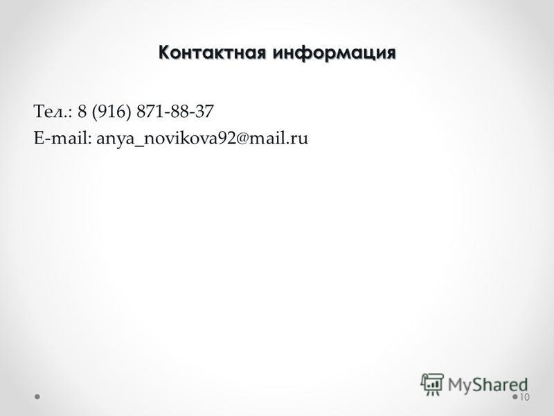 Контактная информация Контактная информация Тел.: 8 (916) 871-88-37 E-mail: anya_novikova92@mail.ru 10