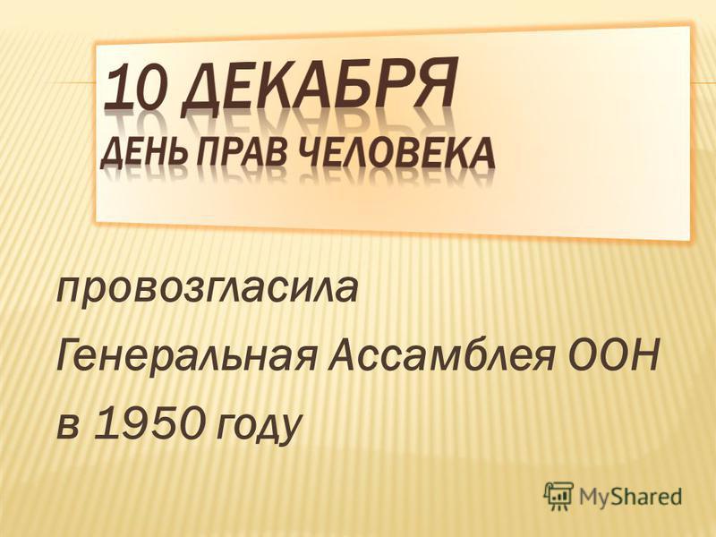 провозгласила Генеральная Ассамблея ООН в 1950 году