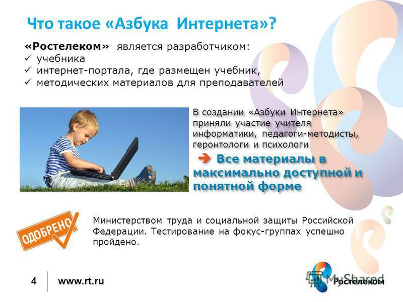 www.rt.ru Что такое «Азбука Интернета»? Министерством труда и социальной защиты Российской Федерации. Тестирование на фокус-группах успешно пройдено. 4 «Ростелеком» является разработчиком: учебника интернет-портала, где размещен учебник, методических