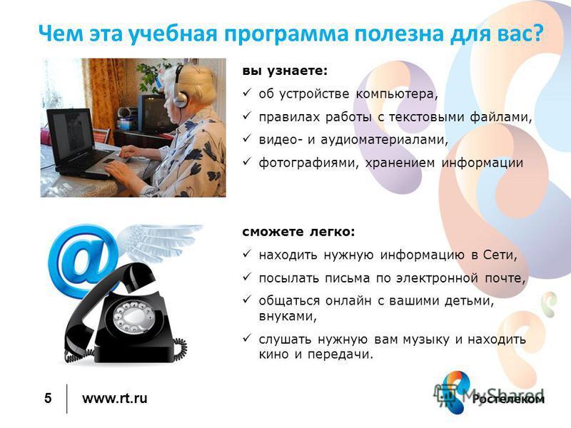 www.rt.ru Чем эта учебная программа полезна для вас? вы узнаете: об устройстве компьютера, правилах работы с текстовыми файлами, видео- и аудиоматериалами, фотографиями, хранением информации сможете легко: находить нужную информацию в Сети, посылать