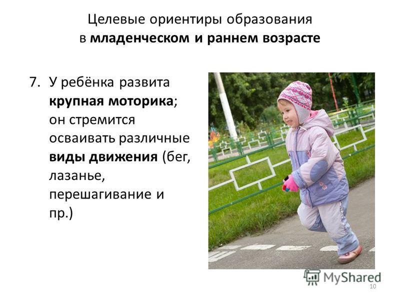 Целевые ориентиры образования в младенческом и раннем возрасте 7. У ребёнка развита крупная моторика; он стремится осваивать различные виды движения (бег, лазанье, перешагивание и пр.) 10 ФГОС
