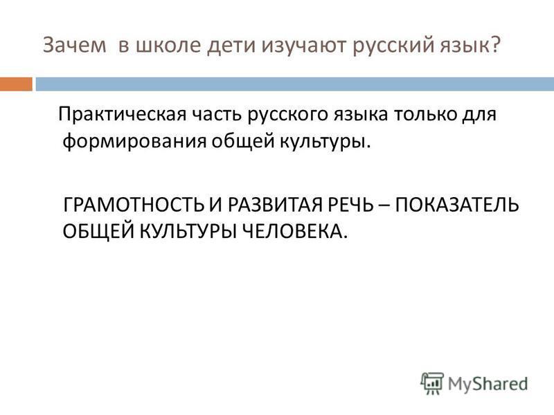 Зачем в школе дети изучают русский язык ? Практическая часть русского языка только для формирования общей культуры. ГРАМОТНОСТЬ И РАЗВИТАЯ РЕЧЬ – ПОКАЗАТЕЛЬ ОБЩЕЙ КУЛЬТУРЫ ЧЕЛОВЕКА.