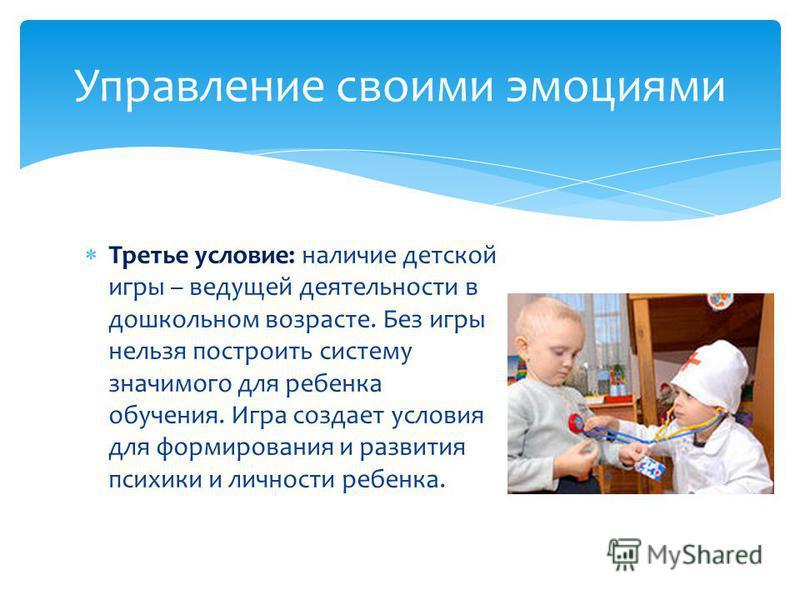 Третье условие: наличие детской игры – ведущей деятельности в дошкольном возрасте. Без игры нельзя построить систему значимого для ребенка обучения. Игра создает условия для формирования и развития психики и личности ребенка. Управление своими эмоция