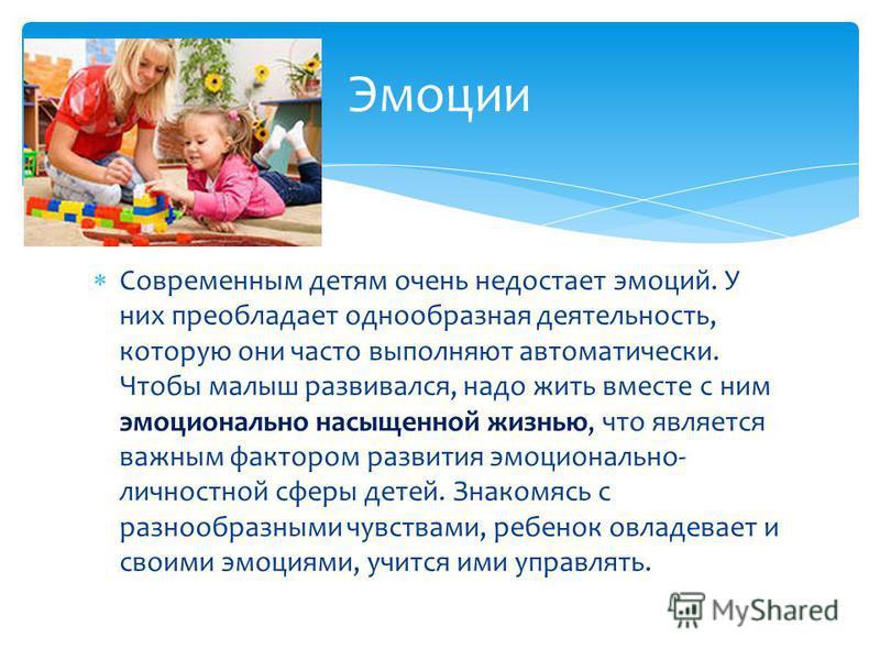 Современным детям очень недостает эмоций. У них преобладает однообразная деятельность, которую они часто выполняют автоматически. Чтобы малыш развивался, надо жить вместе с ним эмоционально насыщенной жизнью, что является важным фактором развития эмо