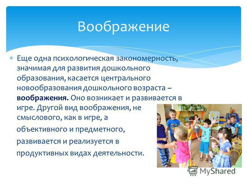 Еще одна психологическая закономерность, значимая для развития дошкольного образования, касается центрального новообразования дошкольного возраста – воображения. Оно возникает и развивается в игре. Другой вид воображения, не смыслового, как в игре, а