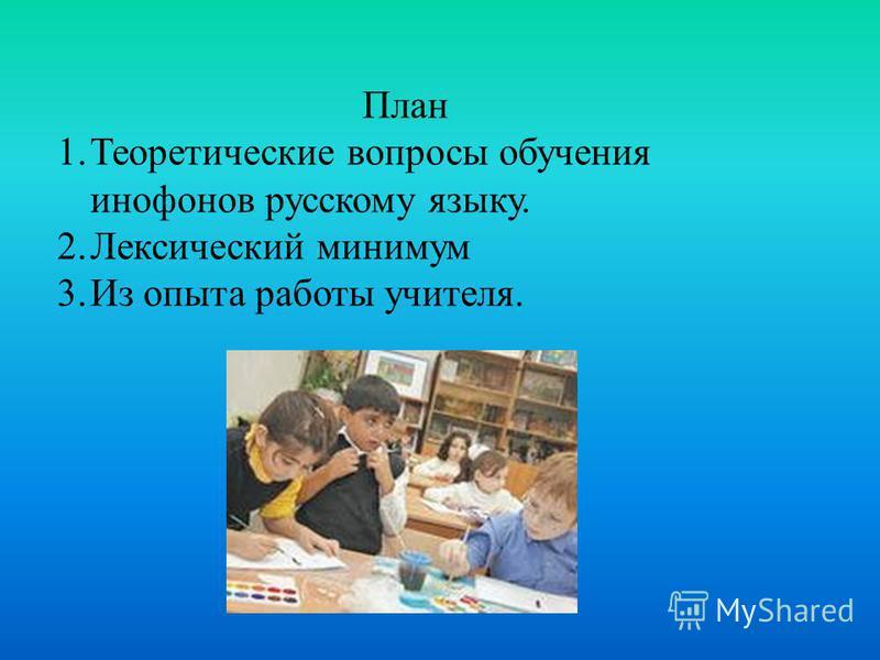 План 1. Теоретические вопросы обучения инофонов русскому языку. 2. Лексический минимум 3. Из опыта работы учителя.