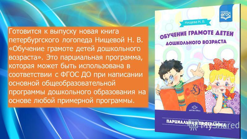Готовится к выпуску новая книга петербургского логопеда Нищевой Н. В. «Обучение грамоте детей дошкольного возраста». Это парциальная программа, которая может быть использована в соответствии с ФГОС ДО при написании основной общеобразовательной програ