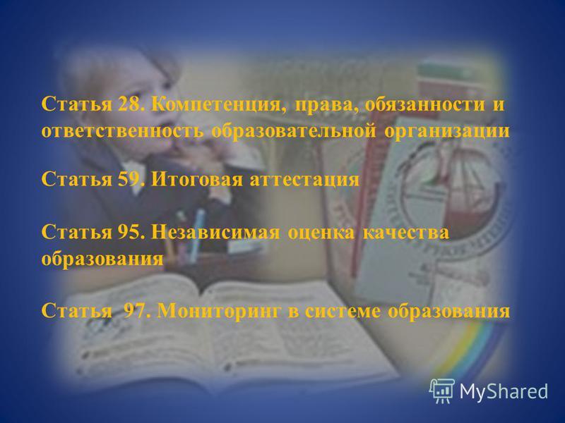 Статья 28. Компетенция, права, обязанности и ответственность образовательной организации Статья 59. Итоговая аттестация Статья 95. Независимая оценка качества образования Статья 97. Мониторинг в системе образования