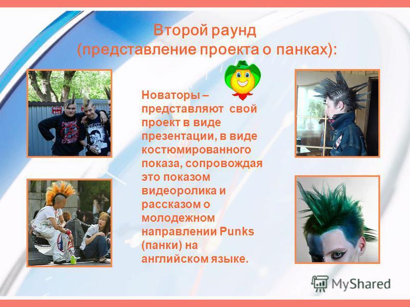 Второй раунд (представление проекта о панках): Новаторы – представляют свой проект в виде презентации, в виде костюмированного показа, сопровождая это показом видеоролика и рассказом о молодежном направлении Punks (панки) на английском языке.