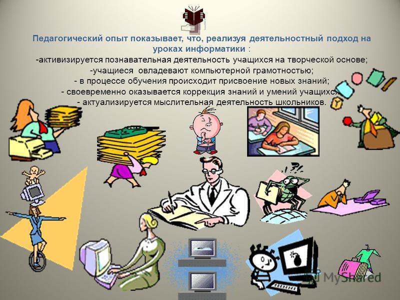 Педагогический опыт показывает, что, реализуя деятельностный подход на уроках информатики : -активизируется познавательная деятельность учащихся на творческой основе; -учащиеся овладевают компьютерной грамотностью; - в процессе обучения происходит пр
