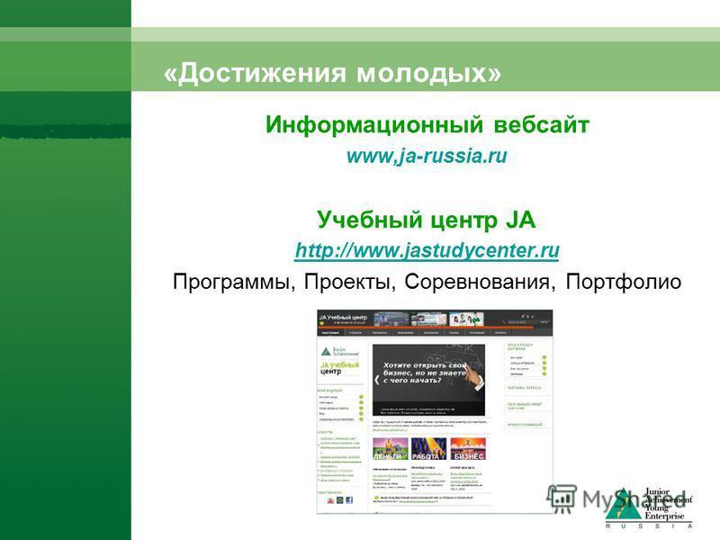«Достижения молодых» Информационный веб-сайт www,ja-russia.ru Учебный центр JA http://www.jastudycenter.ru Программы, Проекты, Соревнования, Портфолио