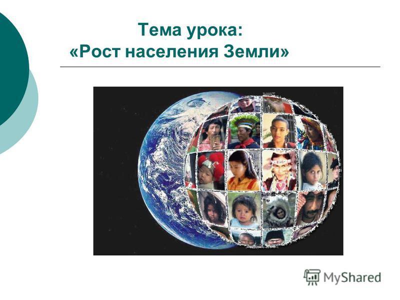 Тема урока: «Рост населения Земли»