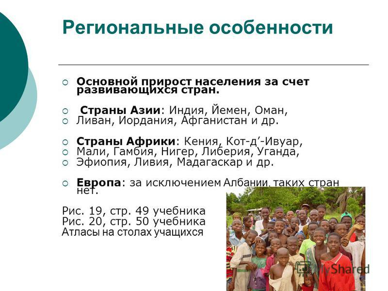 Региональные особенности Основной прирост населения за счет развивающихся стран. Страны Азии: Индия, Йемен, Оман, Ливан, Иордания, Афганистан и др. Страны Африки: Кения, Кот-д-Ивуар, Мали, Гамбия, Нигер, Либерия, Уганда, Эфиопия, Ливия, Мадагаскар и