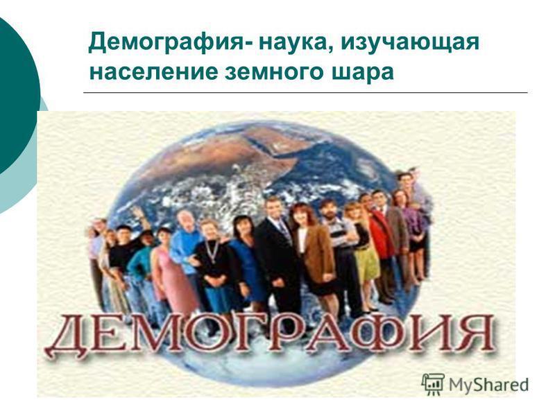 Демография- наука, изучающая население земного шара
