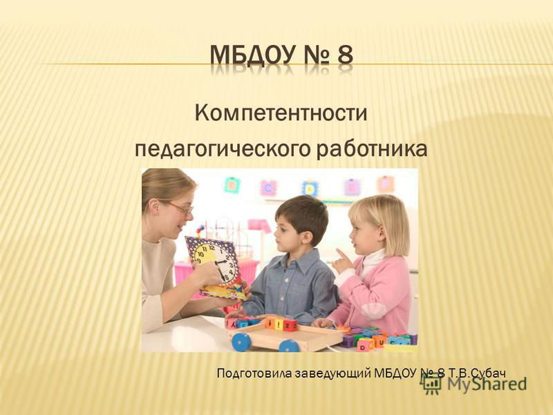 Компетентности педагогического работника Подготовила заведующий МБДОУ 8 Т.В.Субач