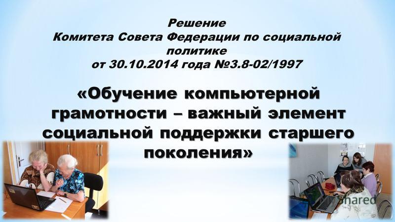 Решение Комитета Совета Федерации по социальной политике от 30.10.2014 года 3.8-02/1997 «Обучение компьютерной грамотности – важный элемент социальной поддержки старшего поколения»