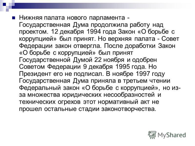 Нижняя палата нового парламента - Государственная Дума продолжила работу над проектом. 12 декабря 1994 года Закон «О борьбе с коррупцией» был принят. Но верхняя палата - Совет Федерации закон отвергла. После доработки Закон «О борьбе с коррупцией» бы