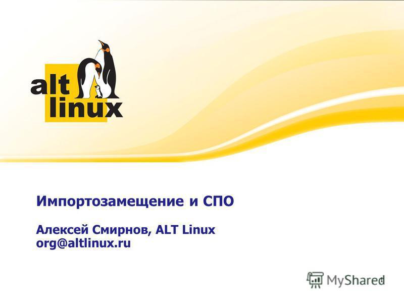 Импортозамещение и СПО Алексей Смирнов, ALT Linux org@altlinux.ru Алексей Смирнов, генеральный директор ALT Linux 1