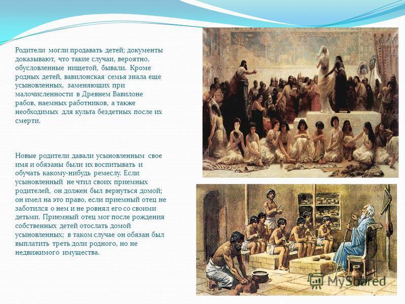 Родители могли продавать детей; документы доказывают, что такие случаи, вероятно, обусловленные нищетой, бывали. Кроме родных детей, вавилонская семья знала еще усыновленных, заменяющих при малочисленности в Древнем Вавилоне рабов, наемных работников